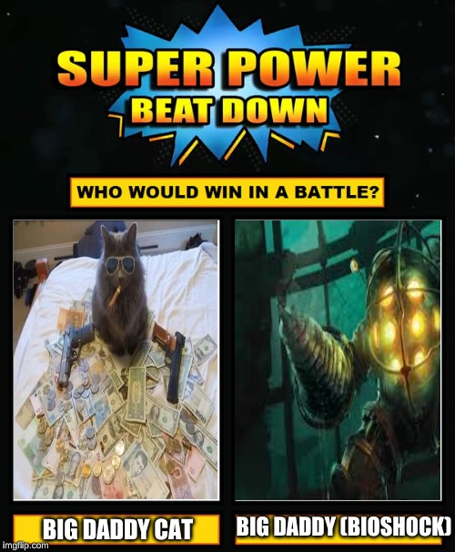 big daddy showdown vote in the comments below, and tell me why? | BIG DADDY CAT BIG DADDY (BIOSHOCK) | image tagged in super power beat down | made w/ Imgflip meme maker