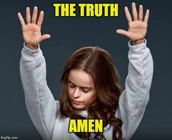 THE TRUTH AMEN | image tagged in amen | made w/ Imgflip meme maker