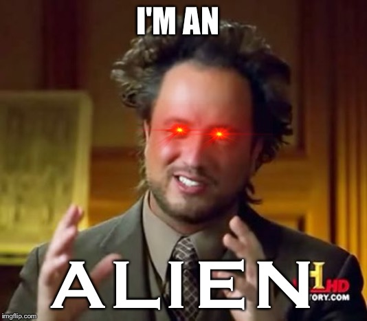 Ancient Aliens Meme | I'M AN ALIEN | image tagged in memes,ancient aliens | made w/ Imgflip meme maker