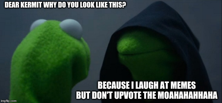 Evil Kermit Meme | DEAR KERMIT WHY DO YOU LOOK LIKE THIS? BECAUSE I LAUGH AT MEMES BUT DON'T UPVOTE THE MOAHAHAHHAHA | image tagged in memes,evil kermit | made w/ Imgflip meme maker