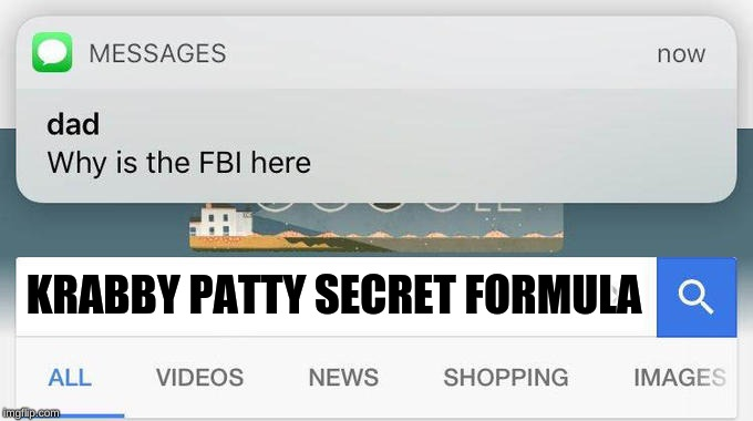why is the FBI here? | KRABBY PATTY SECRET FORMULA | image tagged in why is the fbi here | made w/ Imgflip meme maker