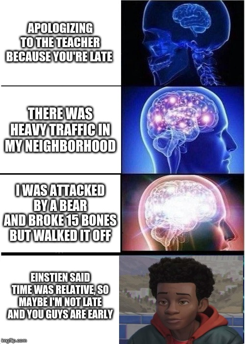 Expanding Brain Meme | APOLOGIZING TO THE TEACHER BECAUSE YOU'RE LATE THERE WAS HEAVY TRAFFIC IN MY NEIGHBORHOOD I WAS ATTACKED BY A BEAR AND BROKE 15 BONES BUT WA | image tagged in memes,funny,expanding brain | made w/ Imgflip meme maker