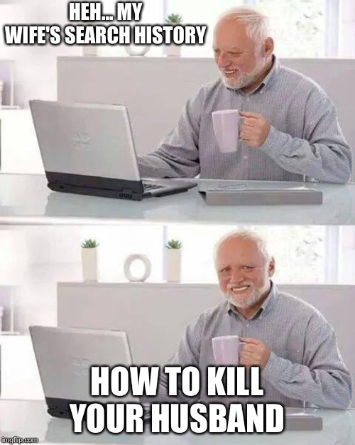 Hide the Pain Harold Meme | HEH... MY WIFE'S SEARCH HISTORY HOW TO KILL YOUR HUSBAND | image tagged in memes,hide the pain harold | made w/ Imgflip meme maker