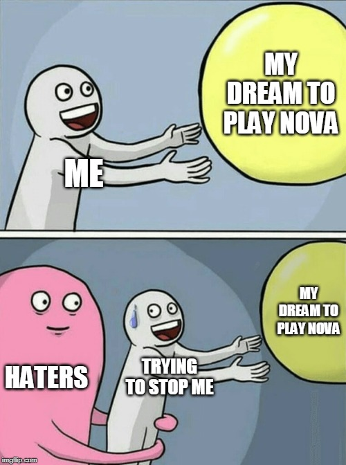 Running Away Balloon Meme | ME MY DREAM TO PLAY NOVA HATERS TRYING TO STOP ME MY DREAM TO PLAY NOVA | image tagged in memes,running away balloon | made w/ Imgflip meme maker