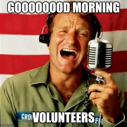 Good Morning Vietnam | GOOOOOOOD MORNING VOLUNTEERS | image tagged in good morning vietnam | made w/ Imgflip meme maker