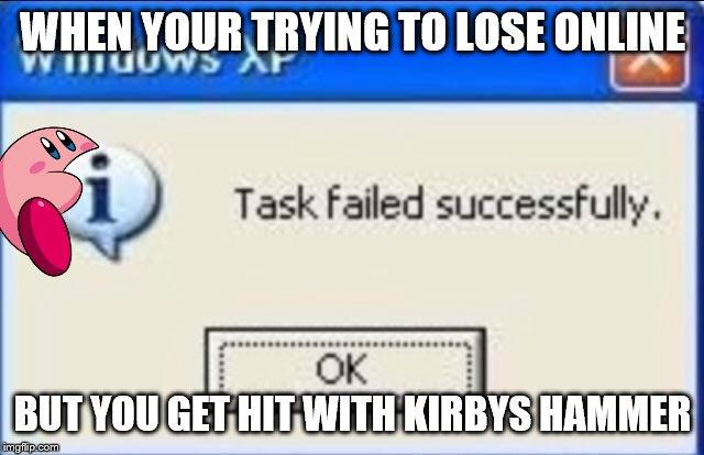 Task failed successfully | WHEN YOUR TRYING TO LOSE ONLINE BUT YOU GET HIT WITH KIRBYS HAMMER | image tagged in task failed successfully | made w/ Imgflip meme maker