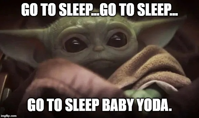 Baby Yoda | GO TO SLEEP...GO TO SLEEP... GO TO SLEEP BABY YODA. | image tagged in baby yoda | made w/ Imgflip meme maker