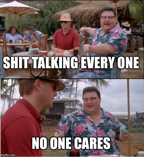 See Nobody Cares Meme | SHIT TALKING EVERY ONE NO ONE CARES | image tagged in memes,see nobody cares | made w/ Imgflip meme maker