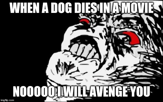 Mega Rage Face | WHEN A DOG DIES IN A MOVIE NOOOOO I WILL AVENGE YOU | image tagged in memes,mega rage face | made w/ Imgflip meme maker
