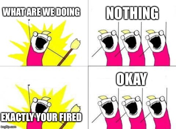 What Do We Want Meme | WHAT ARE WE DOING NOTHING EXACTLY YOUR FIRED OKAY | image tagged in memes,what do we want | made w/ Imgflip meme maker