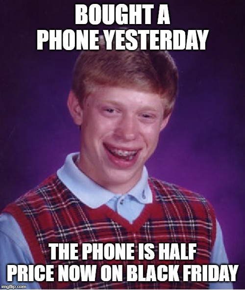 Bad Luck Brian Meme | BOUGHT A PHONE YESTERDAY THE PHONE IS HALF PRICE NOW ON BLACK FRIDAY | image tagged in memes,bad luck brian | made w/ Imgflip meme maker