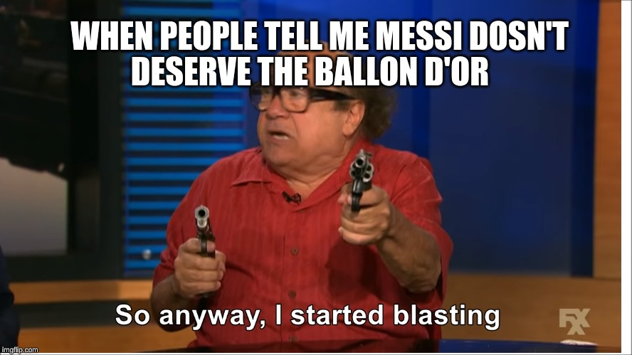 So anyways I started Blasting | WHEN PEOPLE TELL ME MESSI DOSN'T DESERVE THE BALLON D'OR | image tagged in soccer,messi,memes,funny memes,hot memes,cool | made w/ Imgflip meme maker