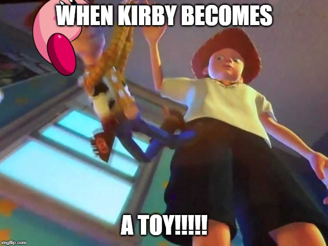 ANDY DROPPING WOODY |  WHEN KIRBY BECOMES; A TOY!!!!! | image tagged in andy dropping woody | made w/ Imgflip meme maker
