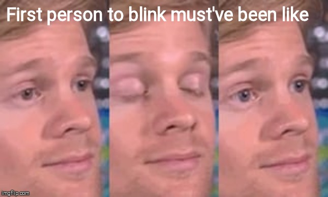 First person to blink must've been like | image tagged in blinking man | made w/ Imgflip meme maker