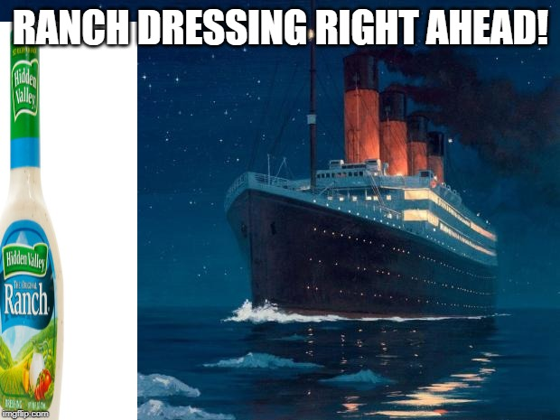 titanic | RANCH DRESSING RIGHT AHEAD! | image tagged in titanic | made w/ Imgflip meme maker