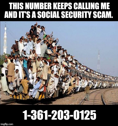 Bored? Call them and mess with them. So they really think SSA has a direct number?? Idiots. | THIS NUMBER KEEPS CALLING ME AND IT'S A SOCIAL SECURITY SCAM. 1-361-203-0125 | image tagged in indian train | made w/ Imgflip meme maker
