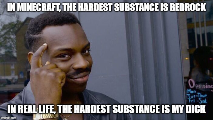 The hardest substance 2 | IN MINECRAFT, THE HARDEST SUBSTANCE IS BEDROCK IN REAL LIFE, THE HARDEST SUBSTANCE IS MY DICK | image tagged in memes,roll safe think about it,nsfw,hard | made w/ Imgflip meme maker