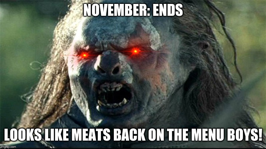 looks like meat's back on the menu, boys | NOVEMBER: ENDS LOOKS LIKE MEATS BACK ON THE MENU BOYS! | image tagged in looks like meat's back on the menu boys | made w/ Imgflip meme maker