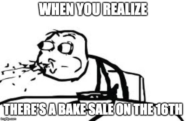 Cereal Guy Spitting |  WHEN YOU REALIZE; THERE'S A BAKE SALE ON THE 16TH | image tagged in memes,cereal guy spitting | made w/ Imgflip meme maker