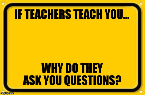 Blank Yellow Sign | IF TEACHERS TEACH YOU... WHY DO THEY ASK YOU QUESTIONS? | image tagged in memes,blank yellow sign | made w/ Imgflip meme maker