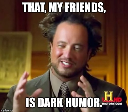 THAT, MY FRIENDS, IS DARK HUMOR. | image tagged in memes,ancient aliens | made w/ Imgflip meme maker