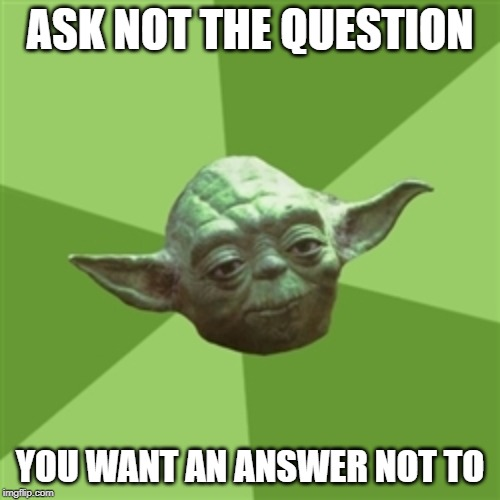 Advice Yoda Meme |  ASK NOT THE QUESTION; YOU WANT AN ANSWER NOT TO | image tagged in memes,advice yoda | made w/ Imgflip meme maker