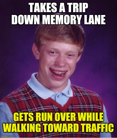 Bad Luck Brian Meme | TAKES A TRIP DOWN MEMORY LANE GETS RUN OVER WHILE WALKING TOWARD TRAFFIC | image tagged in memes,bad luck brian | made w/ Imgflip meme maker