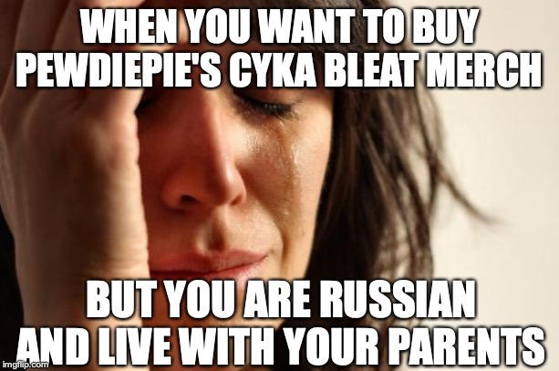 First World Problems | WHEN YOU WANT TO BUY PEWDIEPIE'S CYKA BLEAT MERCH BUT YOU ARE RUSSIAN AND LIVE WITH YOUR PARENTS | image tagged in memes,first world problems,pewdiepie | made w/ Imgflip meme maker
