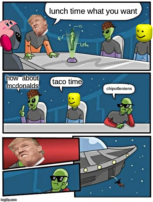 Alien Meeting Suggestion Meme | lunch time what you want how  about mcdonalds taco time chipotleniens | image tagged in memes,alien meeting suggestion | made w/ Imgflip meme maker