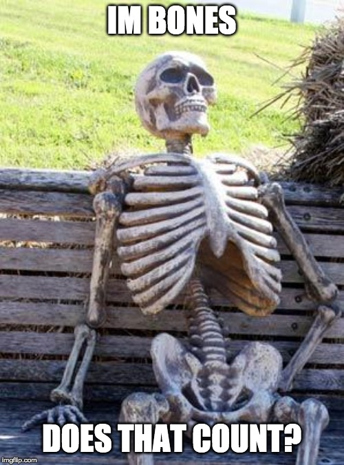 Waiting Skeleton Meme | IM BONES DOES THAT COUNT? | image tagged in memes,waiting skeleton | made w/ Imgflip meme maker
