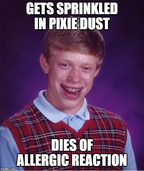 Allergies! |  GETS SPRINKLED IN PIXIE DUST; DIES OF ALLERGIC REACTION | image tagged in memes,bad luck brian,allergies,dust,pixie,magic | made w/ Imgflip meme maker