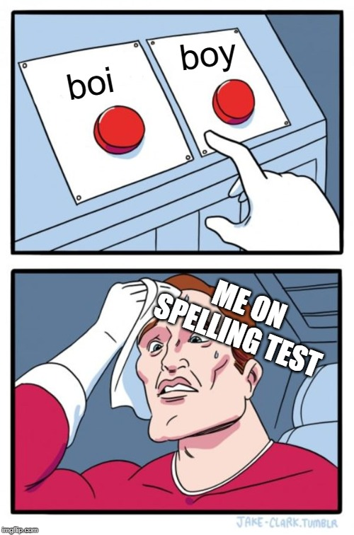 school problems... | boi boy ME ON SPELLING TEST | image tagged in memes,two buttons | made w/ Imgflip meme maker