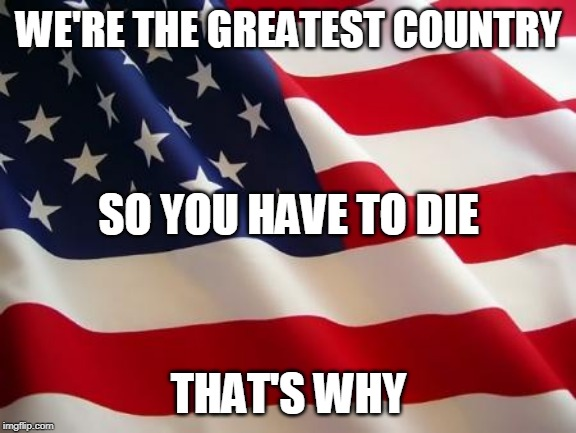 That's Why Part 1 | WE'RE THE GREATEST COUNTRY THAT'S WHY SO YOU HAVE TO DIE | image tagged in american flag,gwar,america,usa,genocide,imperialism | made w/ Imgflip meme maker