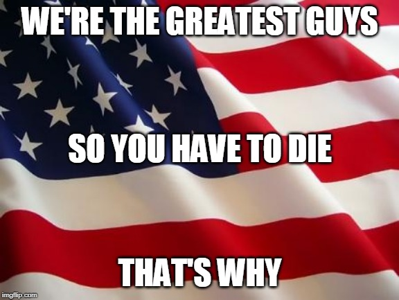 That's Why Part 2 | WE'RE THE GREATEST GUYS THAT'S WHY SO YOU HAVE TO DIE | image tagged in american flag,gwar,america,usa,genocide,imperialism | made w/ Imgflip meme maker