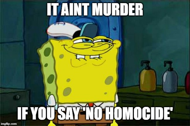 Dont You Squidward Meme | IT AINT MURDER IF YOU SAY 'NO HOMOCIDE' | image tagged in memes,dont you squidward | made w/ Imgflip meme maker