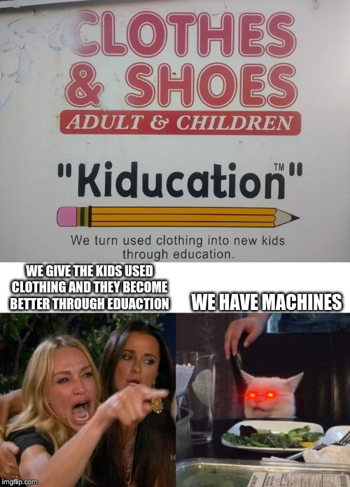 WE GIVE THE KIDS USED CLOTHING AND THEY BECOME BETTER THROUGH EDUACTION WE HAVE MACHINES | image tagged in memes,woman yelling at cat | made w/ Imgflip meme maker
