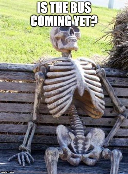Waiting Skeleton Meme | IS THE BUS COMING YET? | image tagged in memes,waiting skeleton | made w/ Imgflip meme maker