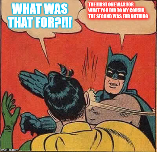 Batman Slapping Robin Meme | WHAT WAS THAT FOR?!!! THE FIRST ONE WAS FOR WHAT YOU DID TO MY COUSIN, THE SECOND WAS FOR NOTHING | image tagged in memes,batman slapping robin | made w/ Imgflip meme maker