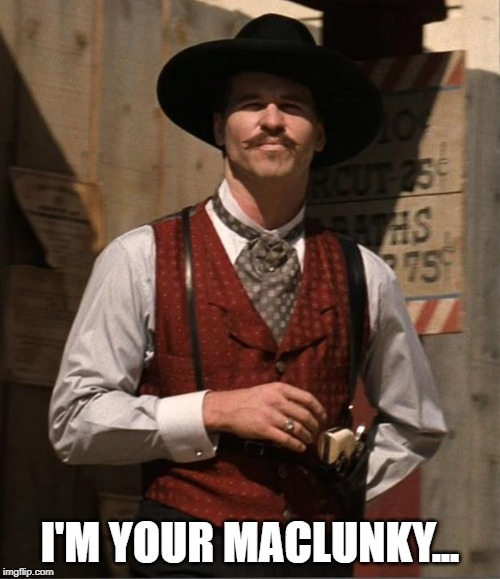 Doc Holiday  |  I'M YOUR MACLUNKY... | image tagged in doc holiday | made w/ Imgflip meme maker