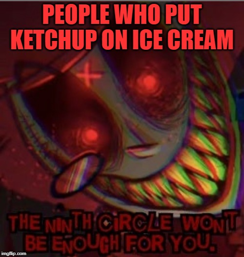 Alastor HAHA MY MEME FUNNY | PEOPLE WHO PUT KETCHUP ON ICE CREAM | image tagged in alastor reaction image,ketchup,ice cream,funny memes,fun,relatable | made w/ Imgflip meme maker