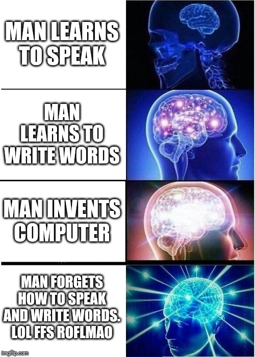 Expanding Brain |  MAN LEARNS TO SPEAK; MAN LEARNS TO WRITE WORDS; MAN INVENTS COMPUTER; MAN FORGETS HOW TO SPEAK AND WRITE WORDS. LOL FFS ROFLMAO | image tagged in memes,expanding brain,evolution,true story | made w/ Imgflip meme maker