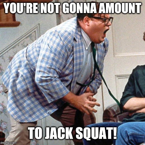 Chris Farley For the love of god |  YOU'RE NOT GONNA AMOUNT; TO JACK SQUAT! | image tagged in chris farley for the love of god | made w/ Imgflip meme maker