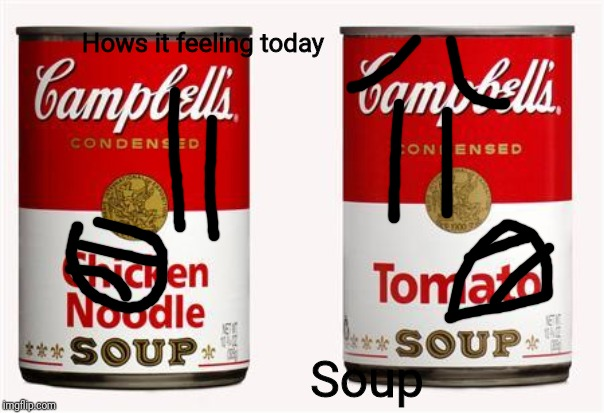 campbells soup | Hows it feeling today Soup | image tagged in campbells soup | made w/ Imgflip meme maker
