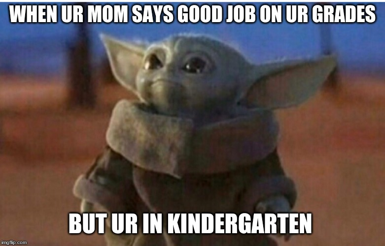 WHEN UR MOM SAYS GOOD JOB ON UR GRADES BUT UR IN KINDERGARTEN | image tagged in young yoda | made w/ Imgflip meme maker