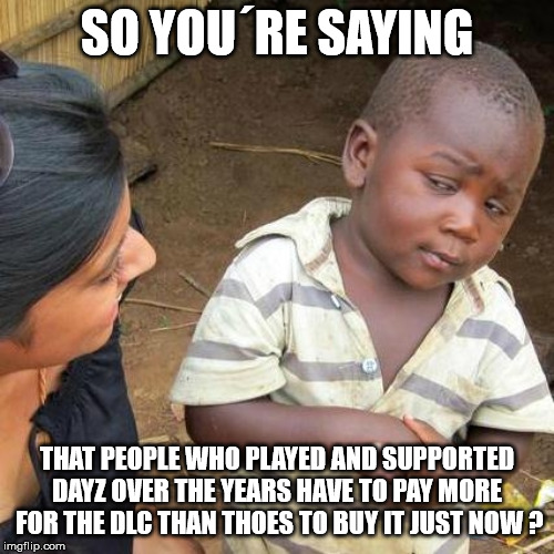 Third World Skeptical Kid Meme | SO YOU´RE SAYING THAT PEOPLE WHO PLAYED AND SUPPORTED DAYZ OVER THE YEARS HAVE TO PAY MORE  FOR THE DLC THAN THOES TO BUY IT JUST NOW ? | image tagged in memes,third world skeptical kid | made w/ Imgflip meme maker