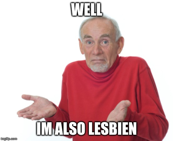 Guess I'll die  | WELL IM ALSO LESBIAN | image tagged in guess i'll die | made w/ Imgflip meme maker