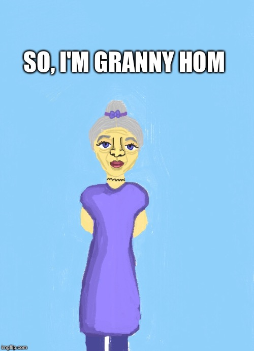 SO, I'M GRANNY HOM | made w/ Imgflip meme maker