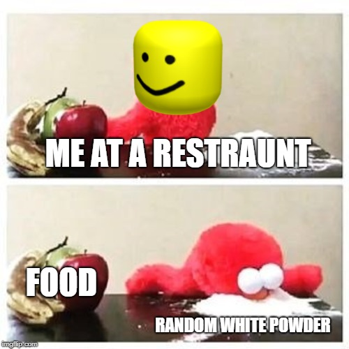 elmo cocaine | RANDOM WHITE POWDER FOOD ME AT A RESTRAUNT | image tagged in elmo cocaine | made w/ Imgflip meme maker