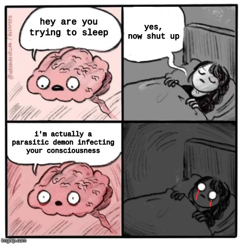 can anyone else relate to this | hey are you trying to sleep yes, now shut up i'm actually a parasitic demon infecting your consciousness | image tagged in are you sleeping brain,memes,demon,relatable | made w/ Imgflip meme maker
