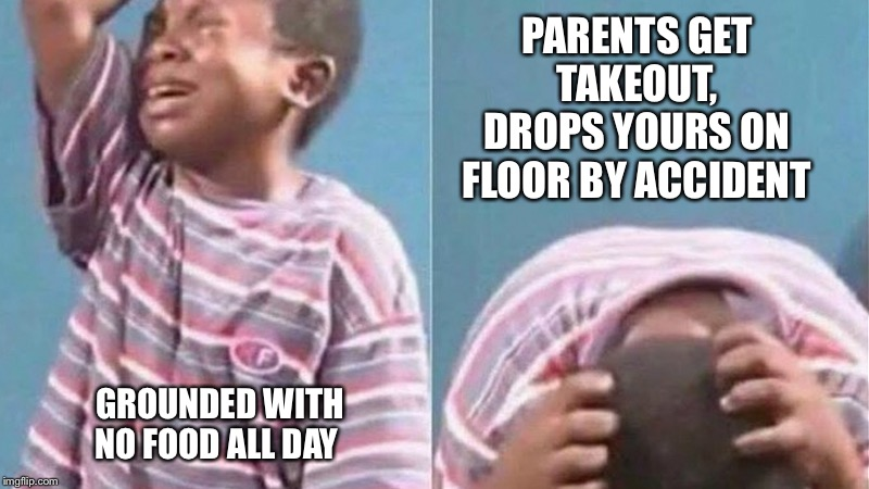 African Kid Crying | PARENTS GET TAKEOUT, DROPS YOURS ON FLOOR BY ACCIDENT GROUNDED WITH NO FOOD ALL DAY | image tagged in african kid crying | made w/ Imgflip meme maker